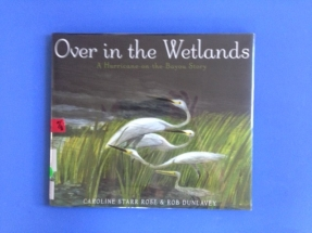 Over in the Wetlands by Caroline Starr Rose and Rob Dunlavey